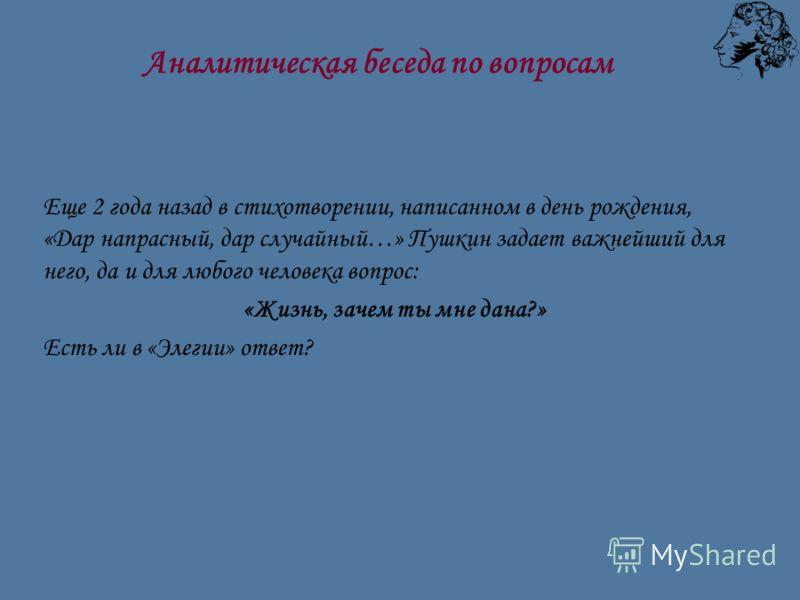 Еще 2 года назад в стихотворении, написанном в день рождения, «Дар напрасный, дар случайный…» Пушкин задает важнейший для него, да и для любого человека вопрос: «Жизнь, зачем ты мне дана?» Есть ли в «Элегии» ответ? Аналитическая беседа по вопросам