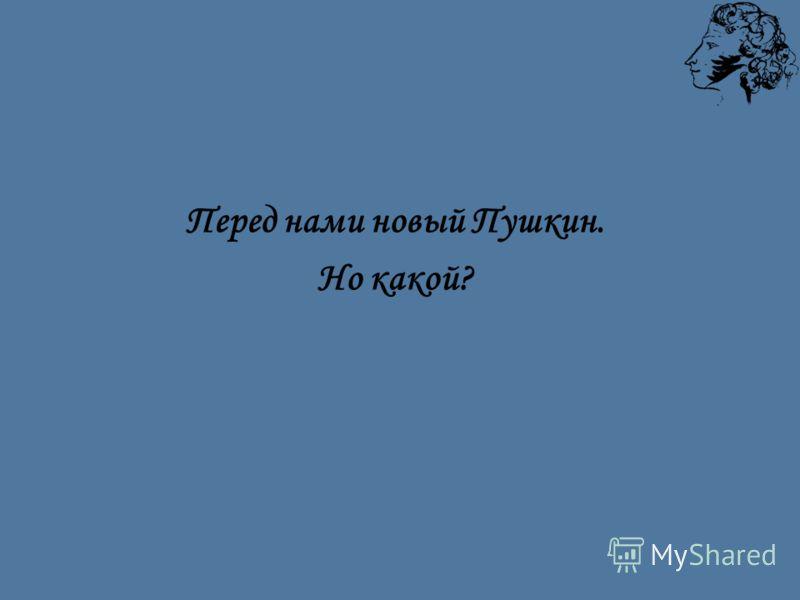 Перед нами новый Пушкин. Но какой?