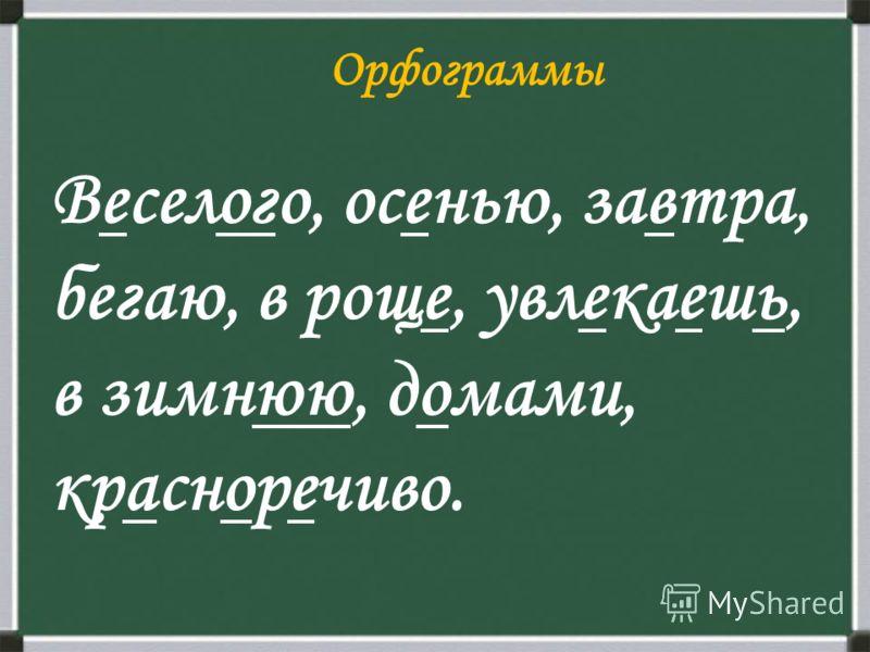 Орфограммы Веселого, осенью, завтра, бегаю, в роще, увлекаешь, в зимнюю, домами, красноречиво.