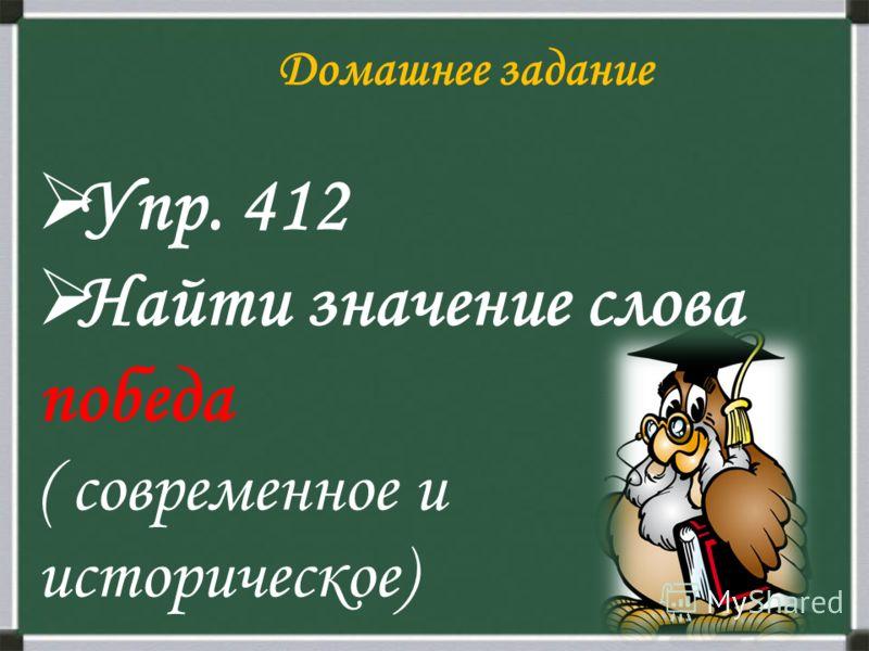 Домашнее задание Упр. 412 Найти значение слова победа ( современное и историческое)