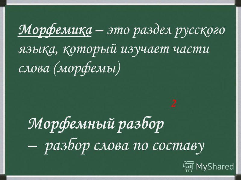 Морфемика – это раздел русского языка, который изучает части слова (морфемы) 2 Морфемный разбор – разбор слова по составу