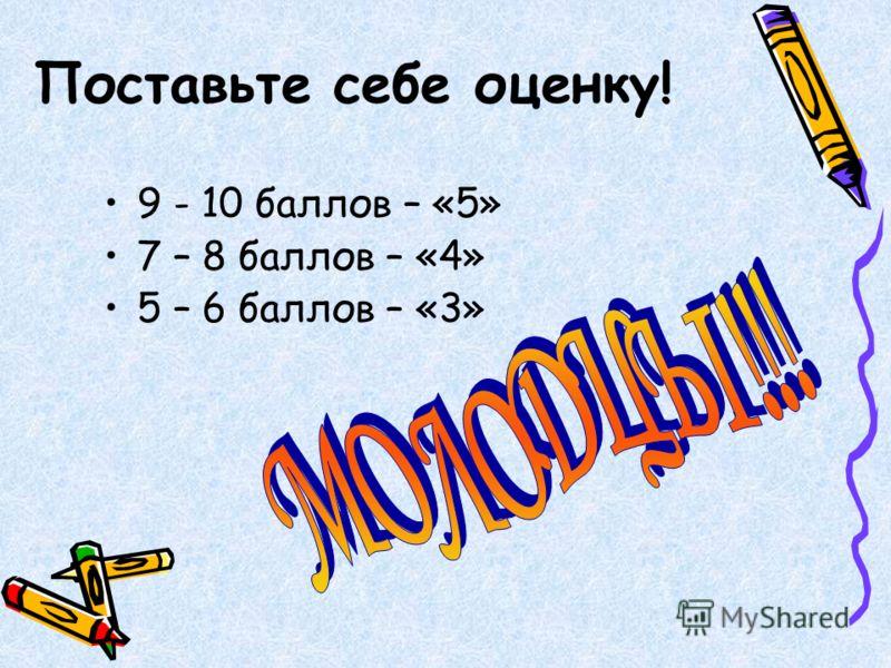 Поставьте себе оценку! 9 - 10 баллов – «5» 7 – 8 баллов – «4» 5 – 6 баллов – «3»