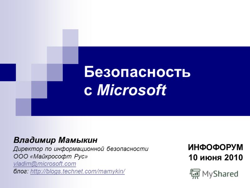 Безопасность с Microsoft ИНФОФОРУМ 10 июня 2010 Владимир Мамыкин Директор по информационной безопасности ООО «Майкрософт Рус» vladim@microsoft.com блог: http://blogs.technet.com/mamykin/http://blogs.technet.com/mamykin/