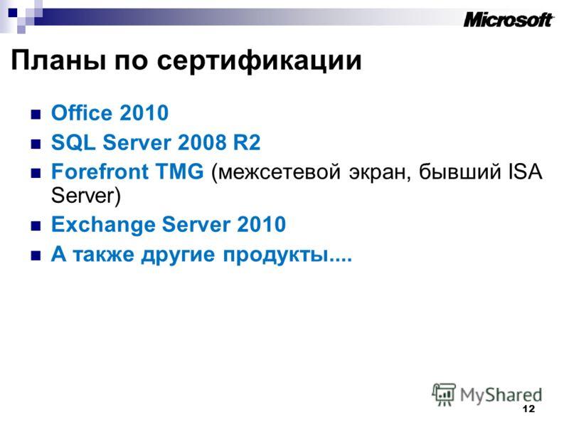 12 Планы по сертификации Office 2010 SQL Server 2008 R2 Forefront TMG (межсетевой экран, бывший ISA Server) Exchange Server 2010 А также другие продукты....