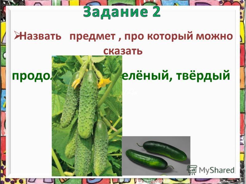 Назвать предмет, про который можно сказать продолговатый, зелёный, твёрдый