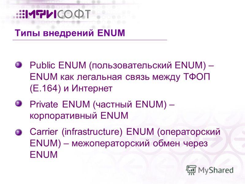 Public ENUM (пользовательский ENUM) – ENUM как легальная связь между ТФОП (E.164) и Интернет Private ENUM (частный ENUM) – корпоративный ENUM Carrier (infrastructure) ENUM (операторский ENUM) – межоператорский обмен через ENUM Типы внедрений ENUM