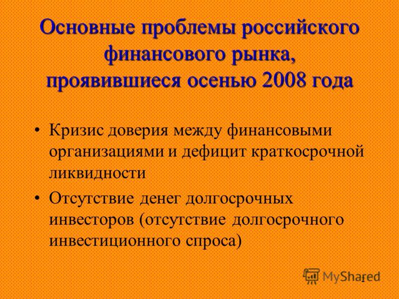 2 Основные проблемы российского финансового рынка, проявившиеся осенью 2008 года Кризис доверия между финансовыми организациями и дефицит краткосрочной ликвидности Отсутствие денег долгосрочных инвесторов (отсутствие долгосрочного инвестиционного спр