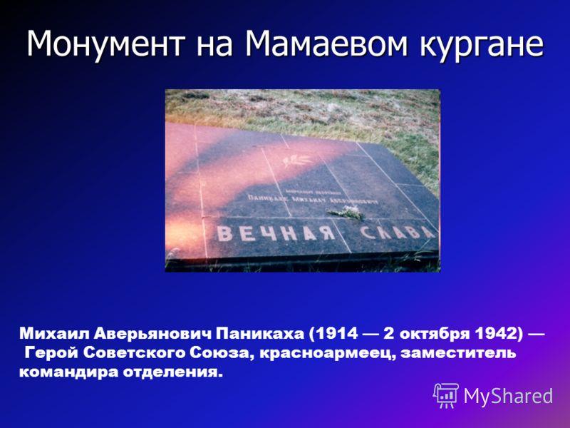 Монумент на Мамаевом кургане Михаил Аверьянович Паникаха (1914 2 октября 1942) Герой Советского Союза, красноармеец, заместитель командира отделения.