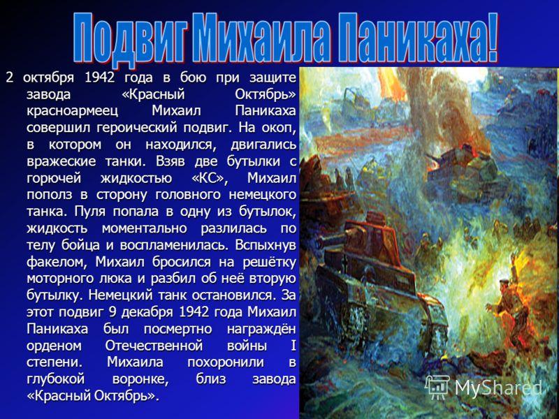 2 октября 1942 года в бою при защите завода «Красный Октябрь» красноармеец Михаил Паникаха совершил героический подвиг. На окоп, в котором он находился, двигались вражеские танки. Взяв две бутылки с горючей жидкостью «КС», Михаил пополз в сторону гол
