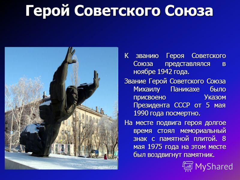 Герой Советского Союза К званию Героя Советского Союза представлялся в ноябре 1942 года. Звание Герой Советского Союза Михаилу Паникахе было присвоено Указом Президента СССР от 5 мая 1990 года посмертно. На месте подвига героя долгое время стоял мемо