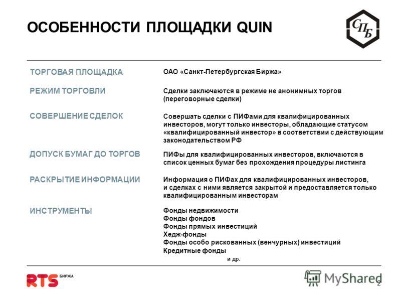 1 О ПРОЕКТЕ Санкт-Петербургская Биржа совместно с Биржей РТС реализуют проект Специальной площадки QUIN (QUalified INvestor) для обращения Паевых инвестиционных фондов, предназначенных для квалифицированных инвесторов НАША ЦЕЛЬ НАШ ПРОЕКТ Обеспечить