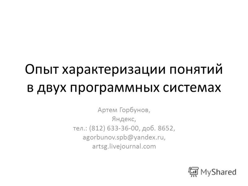 Опыт характеризации понятий в двух программных системах Артем Горбунов, Яндекc, тел.: (812) 633-36-00, доб. 8652, agorbunov.spb@yandex.ru, artsg.livejournal.com