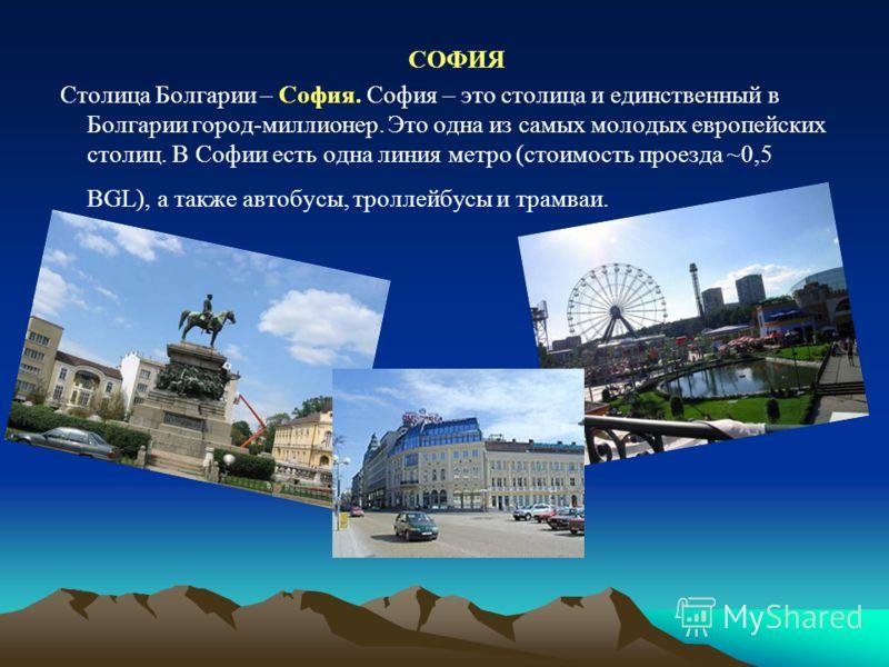 СОФИЯ Столица Болгарии – София. София – это столица и единственный в Болгарии город-миллионер. Это одна из самых молодых европейских столиц. В Софии есть одна линия метро (стоимость проезда ~0,5 BGL), а также автобусы, троллейбусы и трамваи.