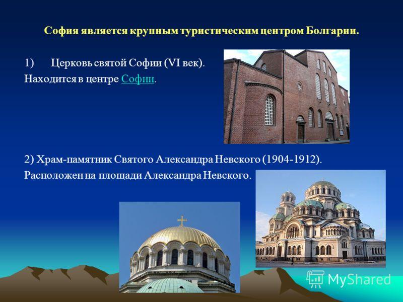 София является крупным туристическим центром Болгарии. 1)Церковь святой Софии (VI век). Находится в центре Софии.Софии 2) Храм-памятник Святого Александра Невского (1904-1912). Расположен на площади Александра Невского.