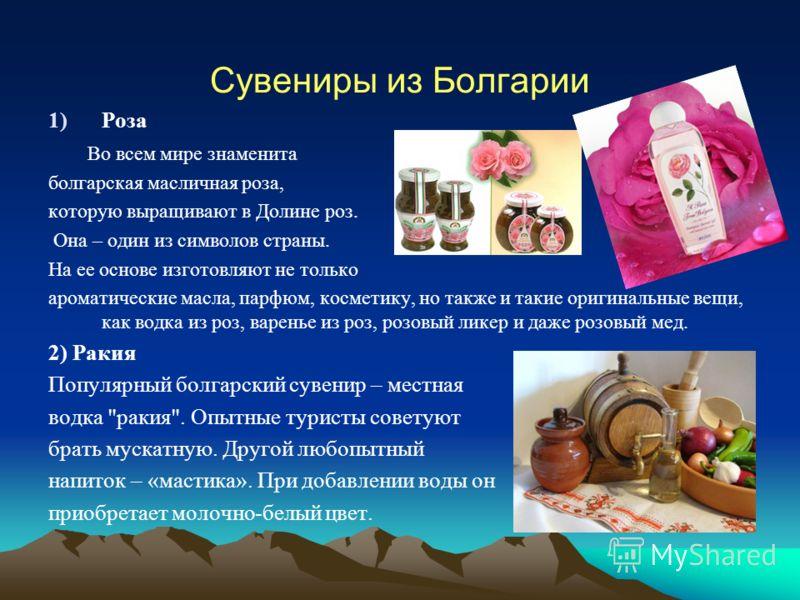 Сувениры из Болгарии 1)Роза Во всем мире знаменита болгарская масличная роза, которую выращивают в Долине роз. Она – один из символов страны. На ее основе изготовляют не только ароматические масла, парфюм, косметику, но также и такие оригинальные вещ