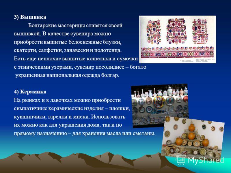 3) Вышивка Болгарские мастерицы славятся своей вышивкой. В качестве сувенира можно приобрести вышитые белоснежные блузки, скатерти, салфетки, занавески и полотенца. Есть еще неплохие вышитые кошельки и сумочки с этническими узорами, сувенир посолидне