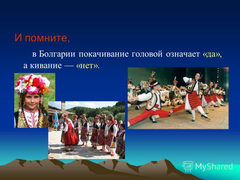 И помните, в Болгарии покачивание головой означает «да», а кивание «нет».