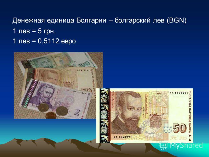Денежная единица Болгарии – болгарский лев (BGN) 1 лев = 5 грн. 1 лев = 0,5112 евро