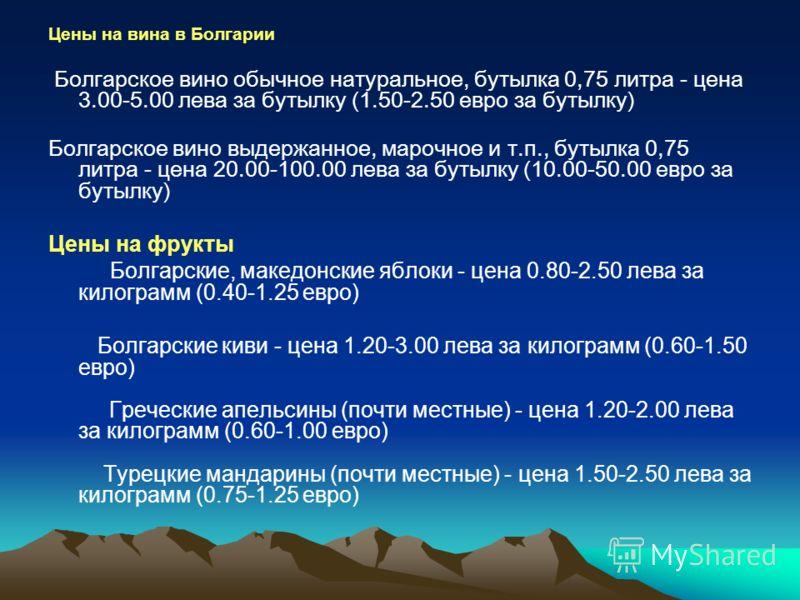 Цены на вина в Болгарии Болгарское вино обычное натуральное, бутылка 0,75 литра - цена 3.00-5.00 лева за бутылку (1.50-2.50 евро за бутылку) Болгарское вино выдержанное, марочное и т.п., бутылка 0,75 литра - цена 20.00-100.00 лева за бутылку (10.00-5