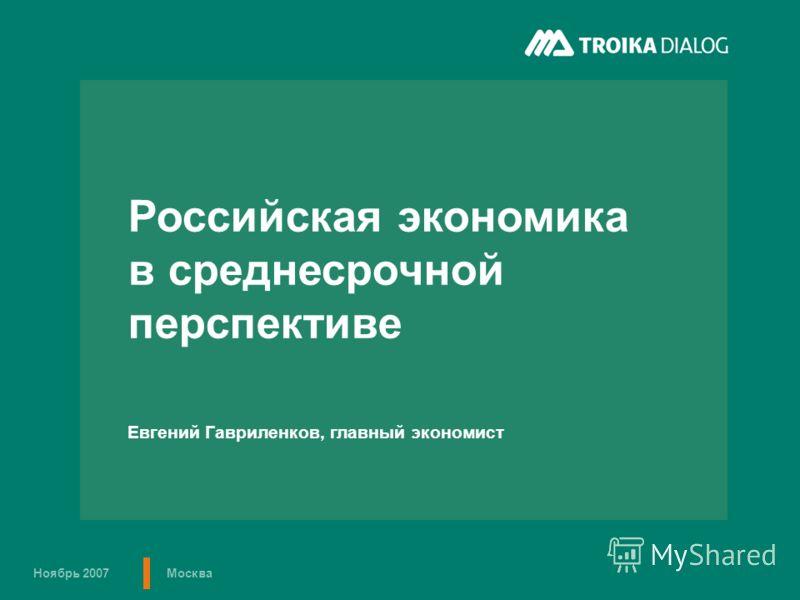 Ноябрь 2007Москва Российская экономика в среднесрочной перспективе Евгений Гавриленков, главный экономист
