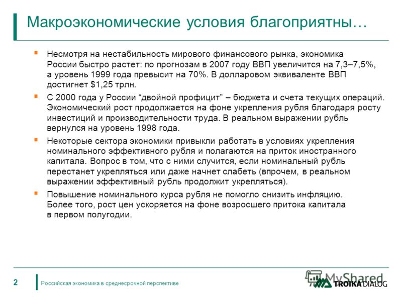 Российская экономика в среднесрочной перспективе 2 Макроэкономические условия благоприятны… Несмотря на нестабильность мирового финансового рынка, экономика России быстро растет: по прогнозам в 2007 году ВВП увеличится на 7,3–7,5%, а уровень 1999 год