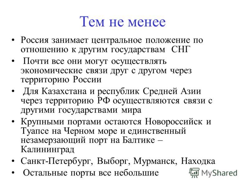 Тем не менее Россия занимает центральное положение по отношению к другим государствам СНГ Почти все они могут осуществлять экономические связи друг с другом через территорию России Для Казахстана и республик Средней Азии через территорию РФ осуществл