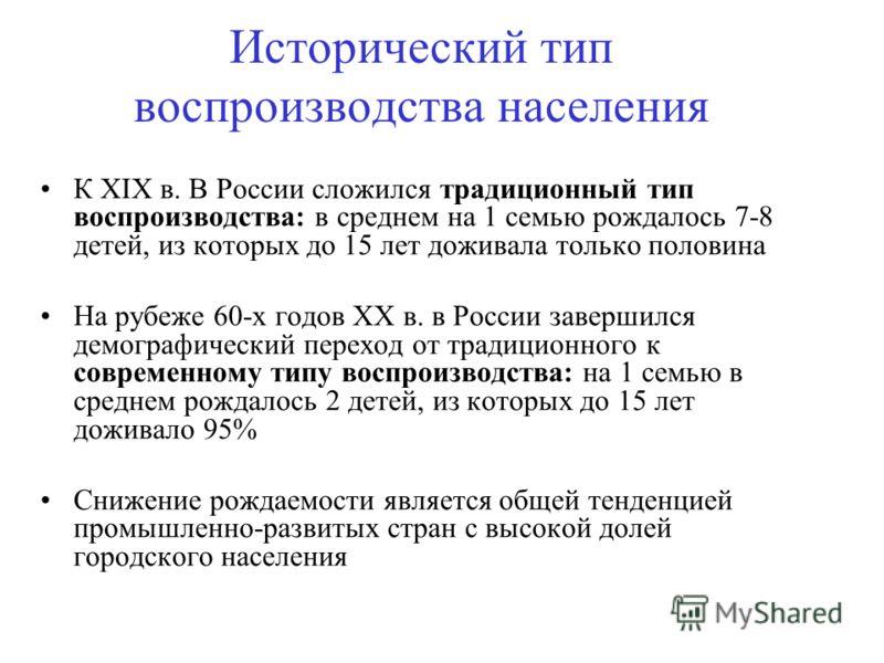 Исторический тип воспроизводства населения К XIX в. В России сложился традиционный тип воспроизводства: в среднем на 1 семью рождалось 7-8 детей, из которых до 15 лет доживала только половина На рубеже 60-х годов ХХ в. в России завершился демографиче