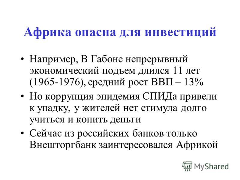 Африка опасна для инвестиций Например, В Габоне непрерывный экономический подъем длился 11 лет (1965-1976), средний рост ВВП – 13% Но коррупция эпидемия СПИДа привели к упадку, у жителей нет стимула долго учиться и копить деньги Сейчас из российских
