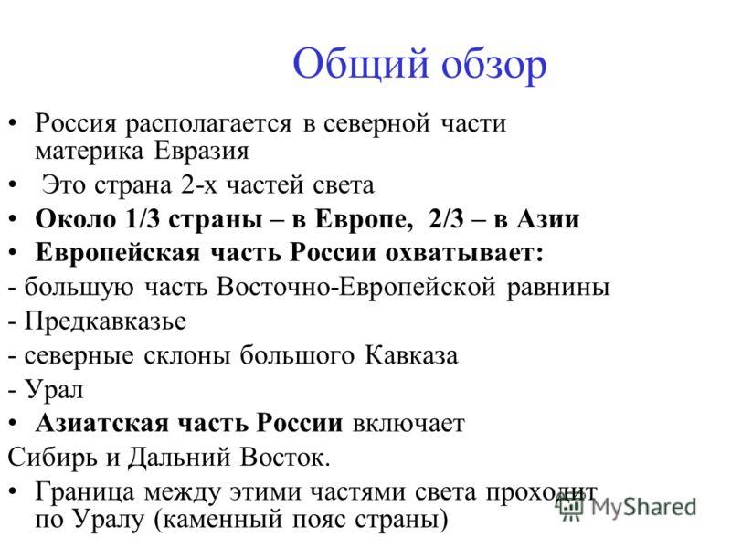 Общий обзор Россия располагается в северной части материка Евразия Это страна 2-х частей света Около 1/3 страны – в Европе, 2/3 – в Азии Европейская часть России охватывает: - большую часть Восточно-Европейской равнины - Предкавказье - северные склон