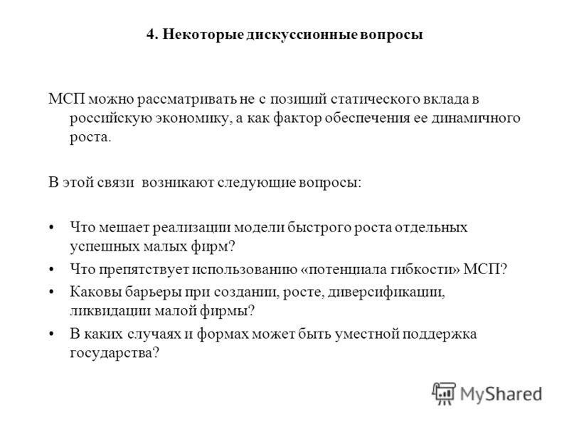 4. Некоторые дискуссионные вопросы МСП можно рассматривать не с позиций статического вклада в российскую экономику, а как фактор обеспечения ее динамичного роста. В этой связи возникают следующие вопросы: Что мешает реализации модели быстрого роста о