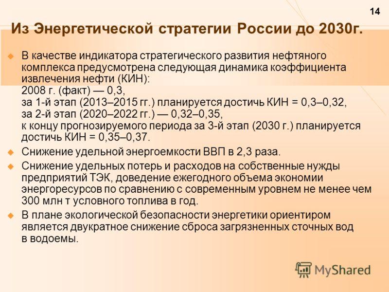 14 Из Энергетической стратегии России до 2030г. В качестве индикатора стратегического развития нефтяного комплекса предусмотрена следующая динамика коэффициента извлечения нефти (КИН): 2008 г. (факт) 0,3, за 1-й этап (2013–2015 гг.) планируется дости