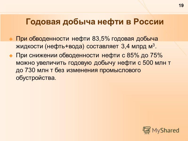 19 Годовая добыча нефти в России При обводенности нефти 83,5% годовая добыча жидкости (нефть+вода) составляет 3,4 млрд м 3. При снижении обводенности нефти с 85% до 75% можно увеличить годовую добычу нефти с 500 млн т до 730 млн т без изменения промы