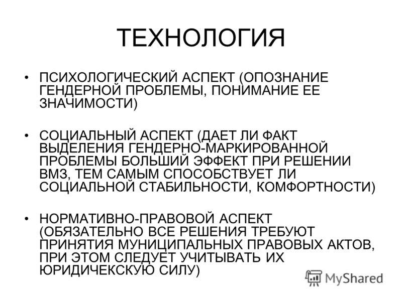 ТЕХНОЛОГИЯ ПСИХОЛОГИЧЕСКИЙ АСПЕКТ (ОПОЗНАНИЕ ГЕНДЕРНОЙ ПРОБЛЕМЫ, ПОНИМАНИЕ ЕЕ ЗНАЧИМОСТИ) СОЦИАЛЬНЫЙ АСПЕКТ (ДАЕТ ЛИ ФАКТ ВЫДЕЛЕНИЯ ГЕНДЕРНО-МАРКИРОВАННОЙ ПРОБЛЕМЫ БОЛЬШИЙ ЭФФЕКТ ПРИ РЕШЕНИИ ВМЗ, ТЕМ САМЫМ СПОСОБСТВУЕТ ЛИ СОЦИАЛЬНОЙ СТАБИЛЬНОСТИ, КОМ