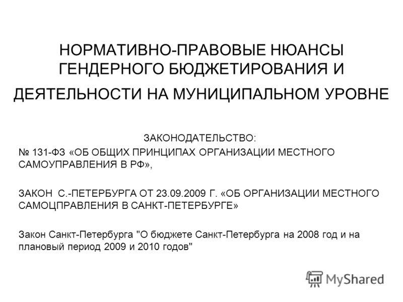 НОРМАТИВНО-ПРАВОВЫЕ НЮАНСЫ ГЕНДЕРНОГО БЮДЖЕТИРОВАНИЯ И ДЕЯТЕЛЬНОСТИ НА МУНИЦИПАЛЬНОМ УРОВНЕ ЗАКОНОДАТЕЛЬСТВО: 131-ФЗ «ОБ ОБЩИХ ПРИНЦИПАХ ОРГАНИЗАЦИИ МЕСТНОГО САМОУПРАВЛЕНИЯ В РФ», ЗАКОН С.-ПЕТЕРБУРГА ОТ 23.09.2009 Г. «ОБ ОРГАНИЗАЦИИ МЕСТНОГО САМОЦПРА