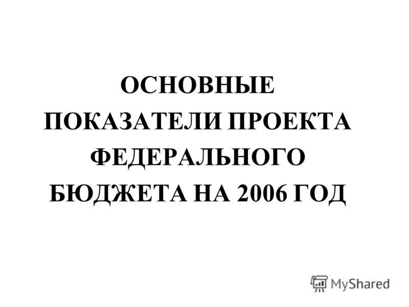 ОСНОВНЫЕ ПОКАЗАТЕЛИ ПРОЕКТА ФЕДЕРАЛЬНОГО БЮДЖЕТА НА 2006 ГОД