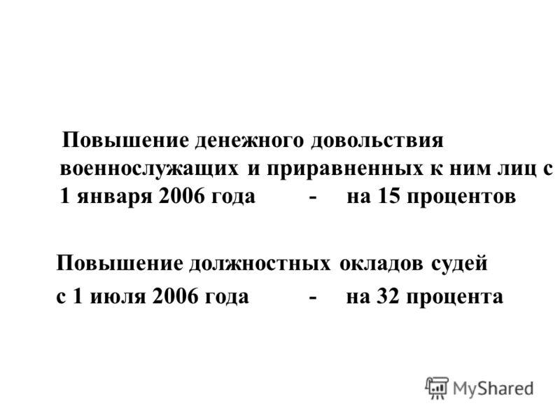 Повышение денежного довольствия военнослужащих и приравненных к ним лиц с 1 января 2006 года - на 15 процентов Повышение должностных окладов судей с 1 июля 2006 года - на 32 процента