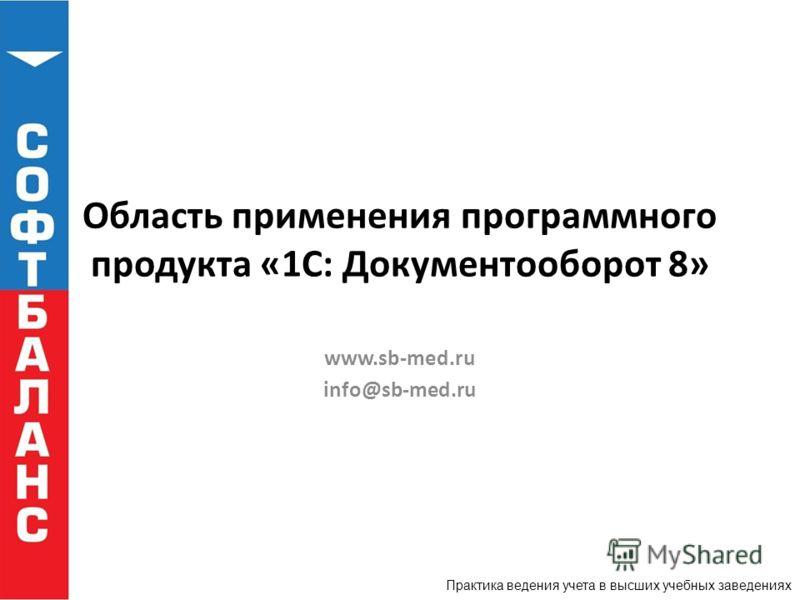 Практика ведения учета в высших учебных заведениях Область применения программного продукта «1С: Документооборот 8» www.sb-med.ru info@sb-med.ru