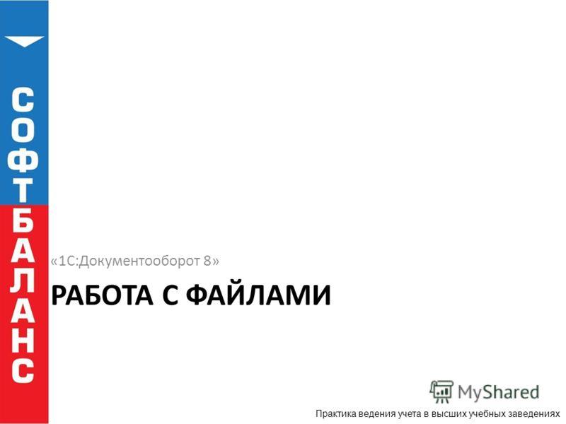 Практика ведения учета в высших учебных заведениях РАБОТА С ФАЙЛАМИ «1С:Документооборот 8»