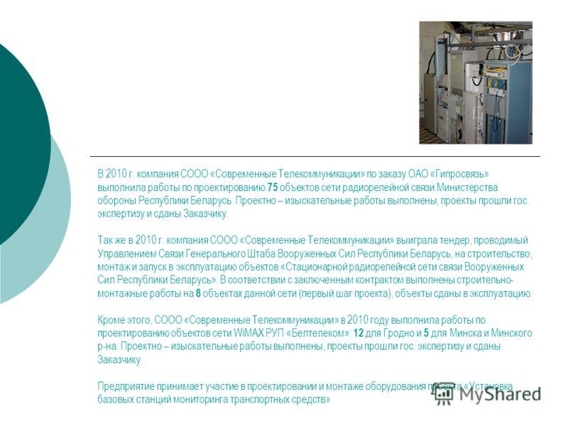 В 2010 г. компания СООО «Современные Телекоммуникации» по заказу ОАО «Гипросвязь» выполнила работы по проектированию 75 объектов сети радиорелейной связи Министерства обороны Республики Беларусь. Проектно – изыскательные работы выполнены, проекты про