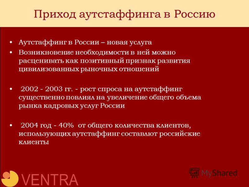 Приход аутстаффинга в Россию Аутстаффинг в России – новая услуга Возникновение необходимости в ней можно расценивать как позитивный признак развития цивилизованных рыночных отношений 2002 - 2003 гг. - рост спроса на аутстаффинг существенно повлиял на