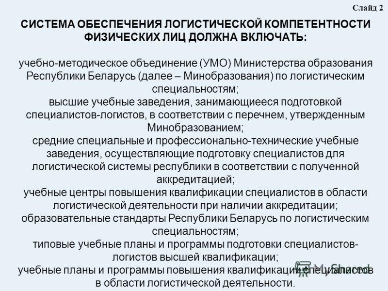 Слайд 2 СИСТЕМА ОБЕСПЕЧЕНИЯ ЛОГИСТИЧЕСКОЙ КОМПЕТЕНТНОСТИ ФИЗИЧЕСКИХ ЛИЦ ДОЛЖНА ВКЛЮЧАТЬ: учебно-методическое объединение (УМО) Министерства образования Республики Беларусь (далее – Минобразования) по логистическим специальностям; высшие учебные завед