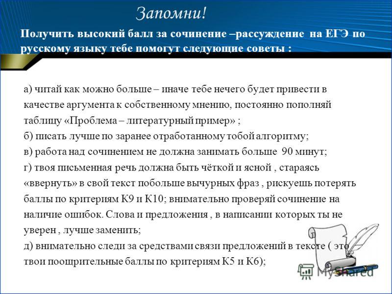 Запомни! Получить высокий балл за сочинение –рассуждение на ЕГЭ по русскому языку тебе помогут следующие советы : а) читай как можно больше – иначе тебе нечего будет привести в качестве аргумента к собственному мнению, постоянно пополняй таблицу «Про