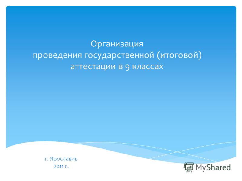 Организация проведения государственной (итоговой) аттестации в 9 классах г. Ярославль 2011 г.