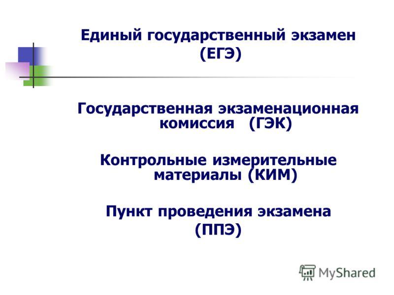 Единый государственный экзамен (ЕГЭ) Государственная экзаменационная комиссия (ГЭК) Контрольные измерительные материалы (КИМ) Пункт проведения экзамена (ППЭ)