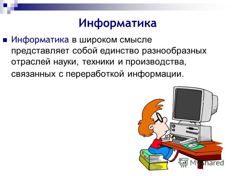 Информатика Информатика в широком смысле представляет собой единство разнообразных отраслей науки, техники и производства, связанных с переработкой информации.