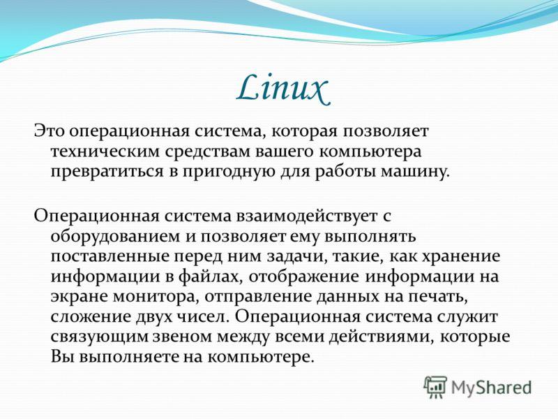 Linux Это операционная система, которая позволяет техническим средствам вашего компьютера превратиться в пригодную для работы машину. Операционная система взаимодействует с оборудованием и позволяет ему выполнять поставленные перед ним задачи, такие,