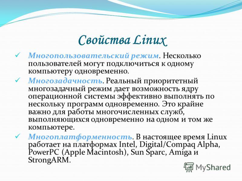 Свойства Linux Многопользовательский режим. Несколько пользователей могут подключиться к одному компьютеру одновременно. Многозадачность. Реальный приоритетный многозадачный режим дает возможность ядру операционной системы эффективно выполнять по нес
