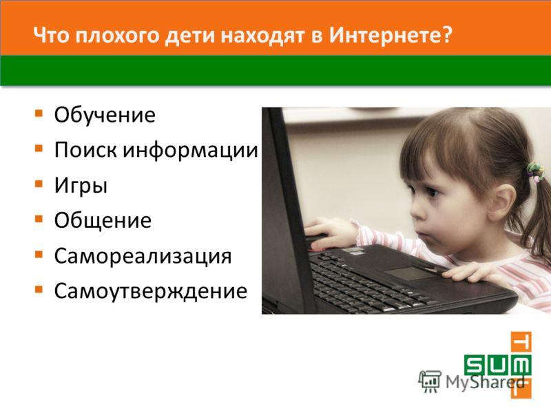 Что плохого дети находят в Интернете? Обучение Поиск информации Игры Общение Самореализация Самоутверждение
