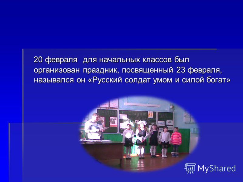 20 февраля для начальных классов был организован праздник, посвященный 23 февраля, назывался он «Русский солдат умом и силой богат» 20 февраля для начальных классов был организован праздник, посвященный 23 февраля, назывался он «Русский солдат умом и