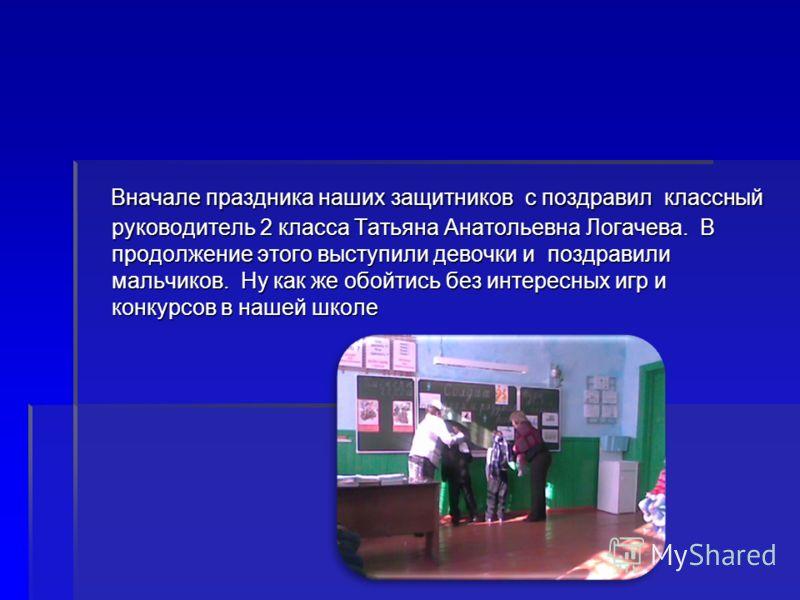 Вначале праздника наших защитников с поздравил классный руководитель 2 класса Татьяна Анатольевна Логачева. В продолжение этого выступили девочки и по